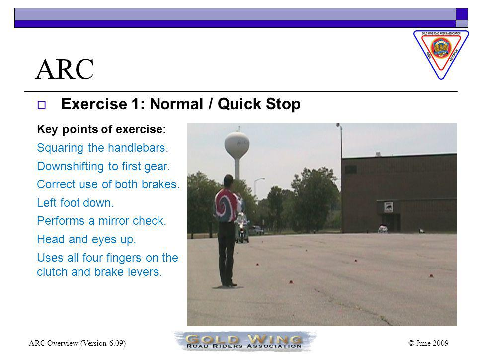 © June 2009ARC Overview (Version 6.09) ARC Range Exercises Exercise 1: Normal / Quick Stop in a Straight Line Exercise 2: Apexing in a Curve Exercise 3: Normal / Quick Stop in a Curve Exercise 4: Slalom – Push or Counter Steering Exercise 5: Obstacle Avoidance and Swerving Exercise 6: Turning and Cornering Exercise 7: Slow Speed Tight U-Turns Exercise 8: Slow Speed Tight Circles Exercise 9: Tight U-Turns, Sharp Corners, Sharp Turns Both Directions