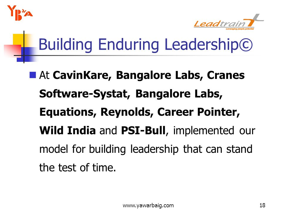 www.yawarbaig.com18 At CavinKare, Bangalore Labs, Cranes Software-Systat, Bangalore Labs, Equations, Reynolds, Career Pointer, Wild India and PSI-Bull, implemented our model for building leadership that can stand the test of time.