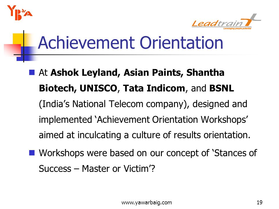 www.yawarbaig.com19 At Ashok Leyland, Asian Paints, Shantha Biotech, UNISCO, Tata Indicom, and BSNL (Indias National Telecom company), designed and implemented Achievement Orientation Workshops aimed at inculcating a culture of results orientation.