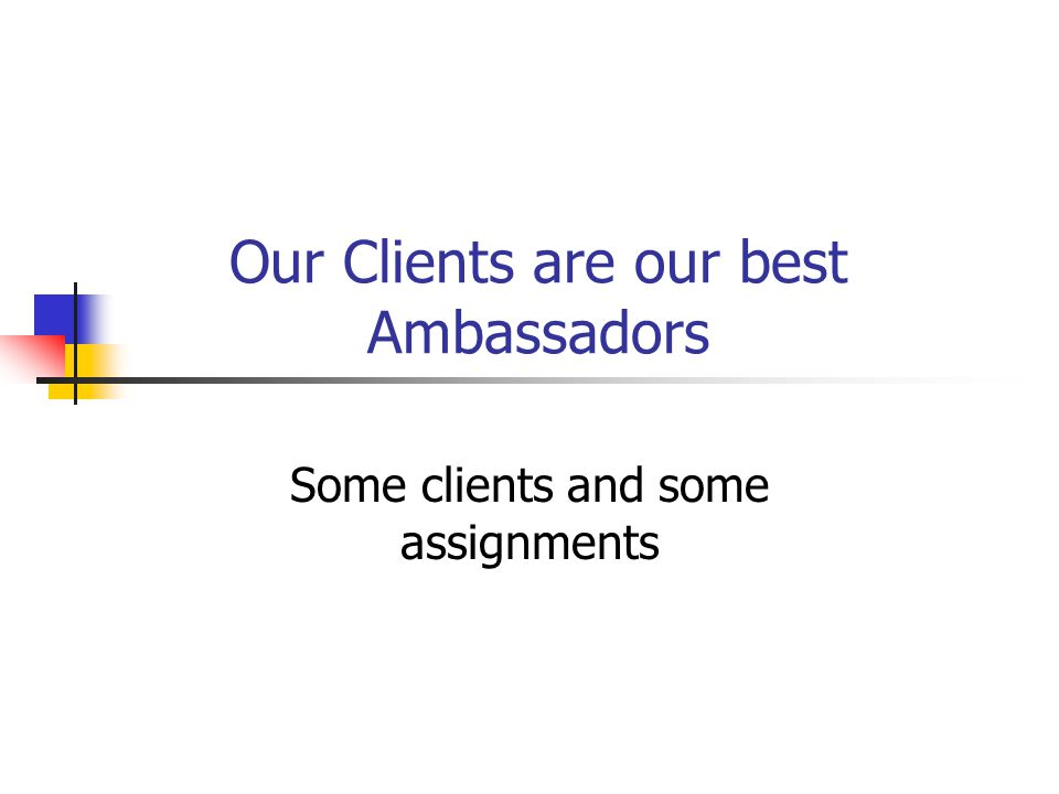 Our Clients are our best Ambassadors Some clients and some assignments