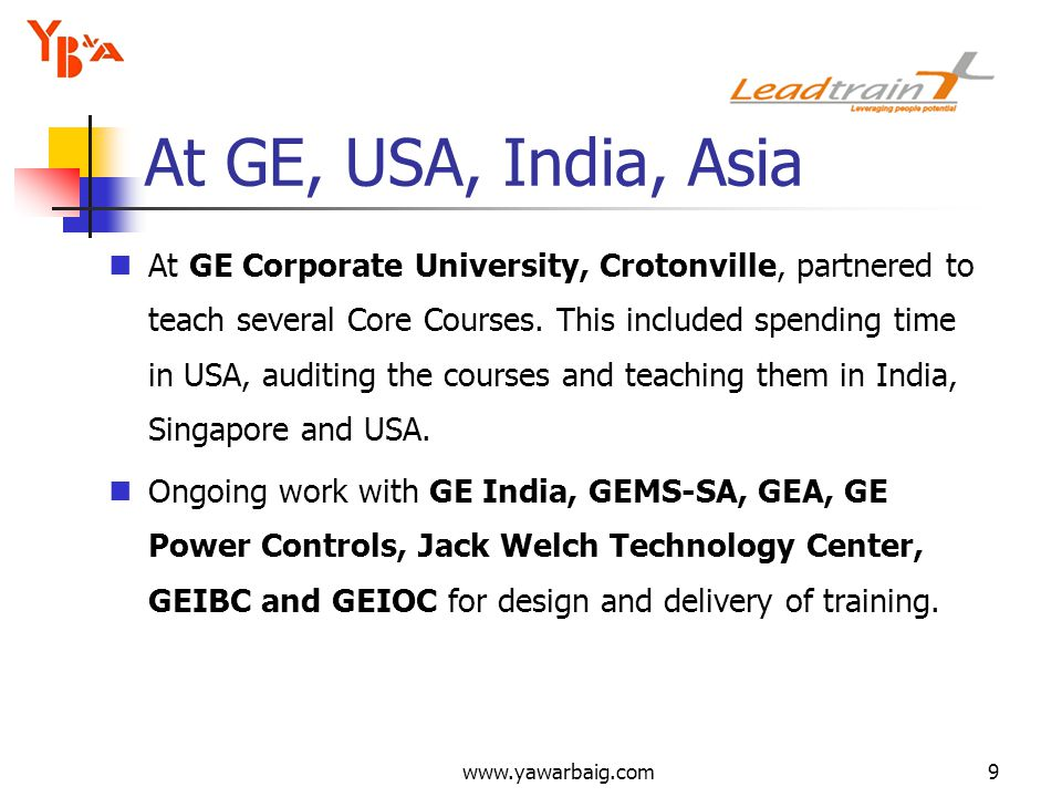www.yawarbaig.com9 At GE Corporate University, Crotonville, partnered to teach several Core Courses. This included spending time in USA, auditing the