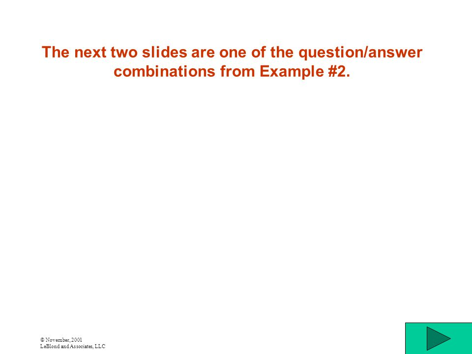 © November, 2001 LeBlond and Associates, LLC The next two slides are one of the question/answer combinations from Example #2.
