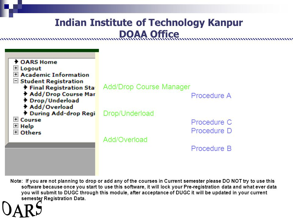 Indian Institute of Technology Kanpur DOAA Office Add/Drop Course Manager Procedure A Drop/Underload Procedure C Procedure D Add/Overload Procedure B Note: If you are not planning to drop or add any of the courses in Current semester please DO NOT try to use this software because once you start to use this software, it will lock your Pre-registration data and what ever data you will submit to DUGC through this module, after acceptance of DUGC it will be updated in your current semester Registration Data.