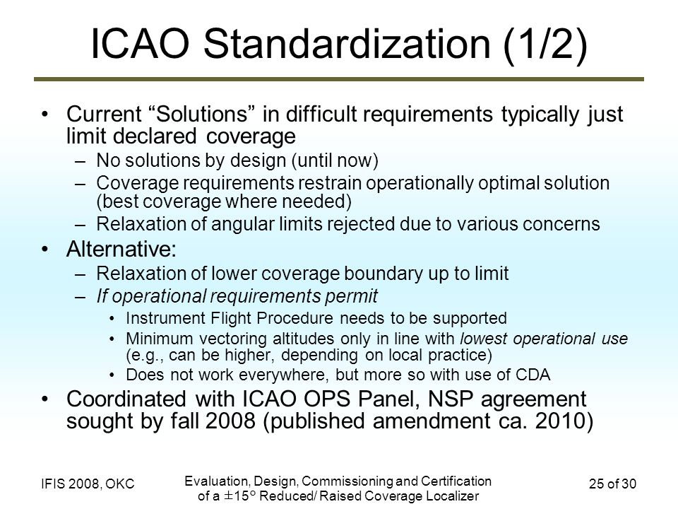 Evaluation, Design, Commissioning and Certification of a ±15° Reduced/ Raised Coverage Localizer 25 of 30IFIS 2008, OKC ICAO Standardization (1/2) Cur