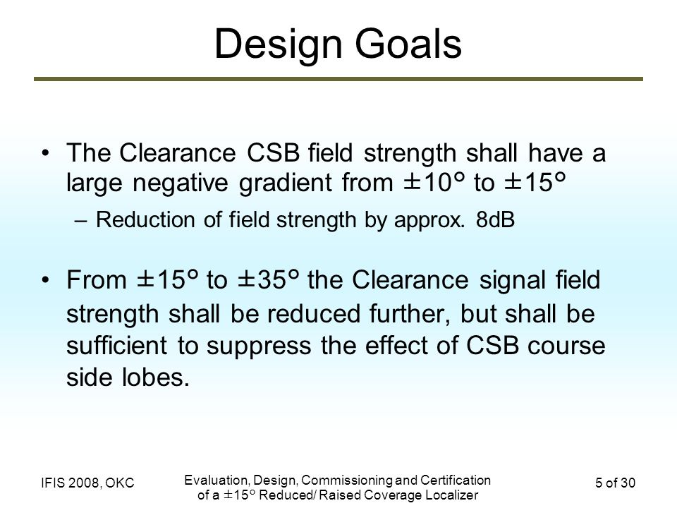 Evaluation, Design, Commissioning and Certification of a ±15° Reduced/ Raised Coverage Localizer 5 of 30IFIS 2008, OKC Design Goals The Clearance CSB