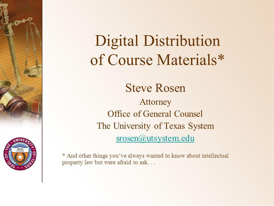 Digital Distribution of Course Materials* Steve Rosen Attorney Office of General Counsel The University of Texas System srosen@utsystem.edu * And othe