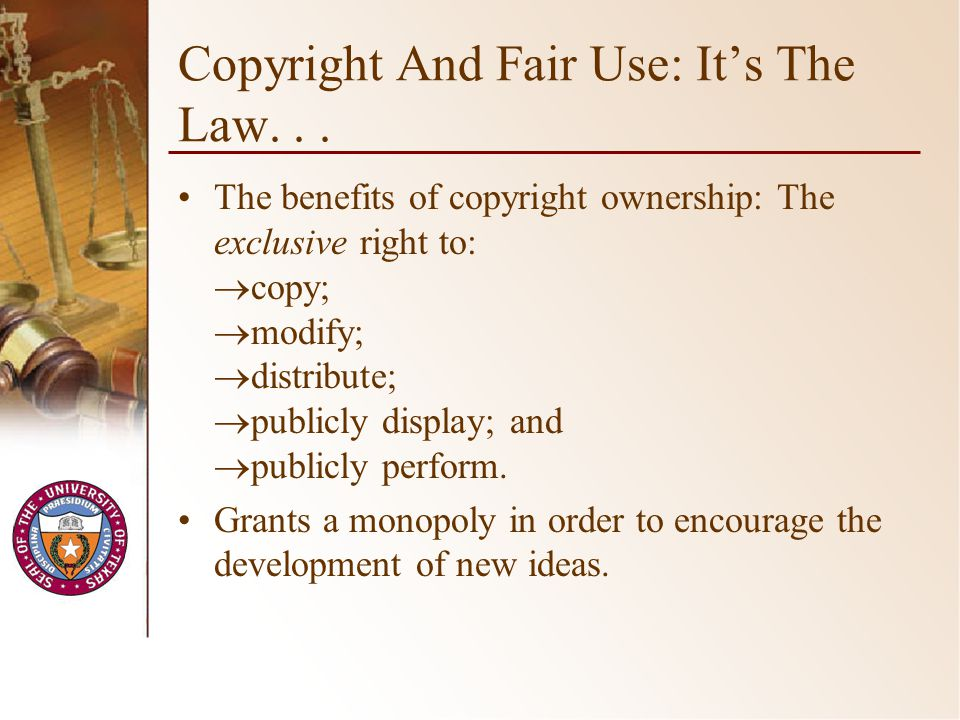 Copyright And Fair Use: Its The Law... The benefits of copyright ownership: The exclusive right to: copy; modify; distribute; publicly display; and pu