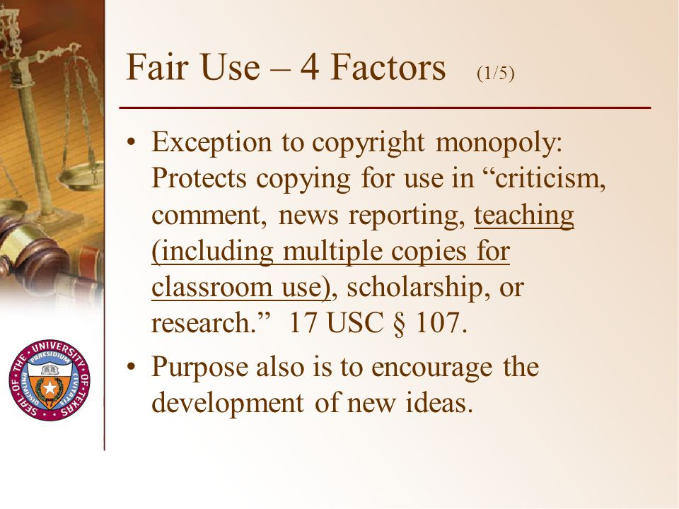 Fair Use – 4 Factors (1/5) Exception to copyright monopoly: Protects copying for use in criticism, comment, news reporting, teaching (including multiple copies for classroom use), scholarship, or research.