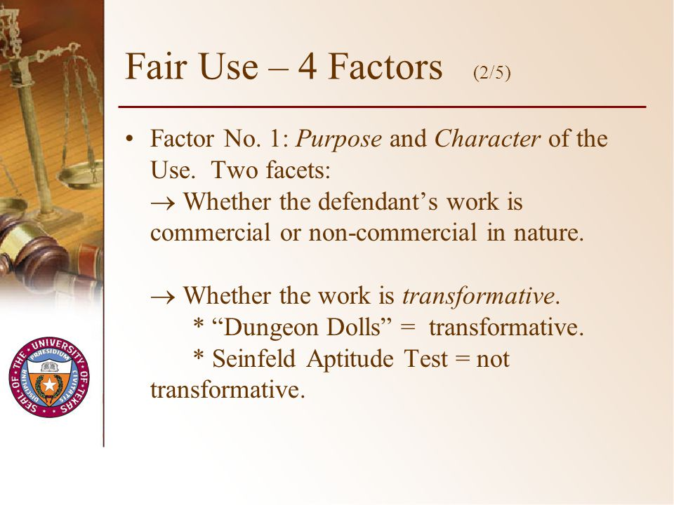 Fair Use – 4 Factors (2/5) Factor No. 1: Purpose and Character of the Use. Two facets: Whether the defendants work is commercial or non-commercial in