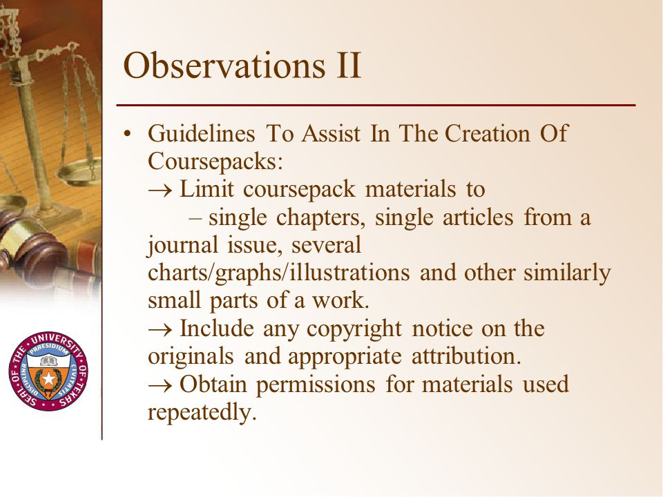 Observations II Guidelines To Assist In The Creation Of Coursepacks: Limit coursepack materials to – single chapters, single articles from a journal issue, several charts/graphs/illustrations and other similarly small parts of a work.