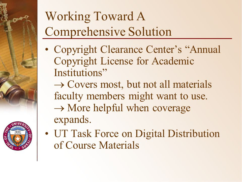 Working Toward A Comprehensive Solution Copyright Clearance Centers Annual Copyright License for Academic Institutions Covers most, but not all materials faculty members might want to use.