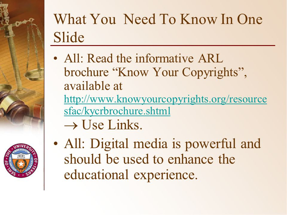 What You Need To Know In One Slide All: Read the informative ARL brochure Know Your Copyrights, available at http://www.knowyourcopyrights.org/resource sfac/kycrbrochure.shtml Use Links.