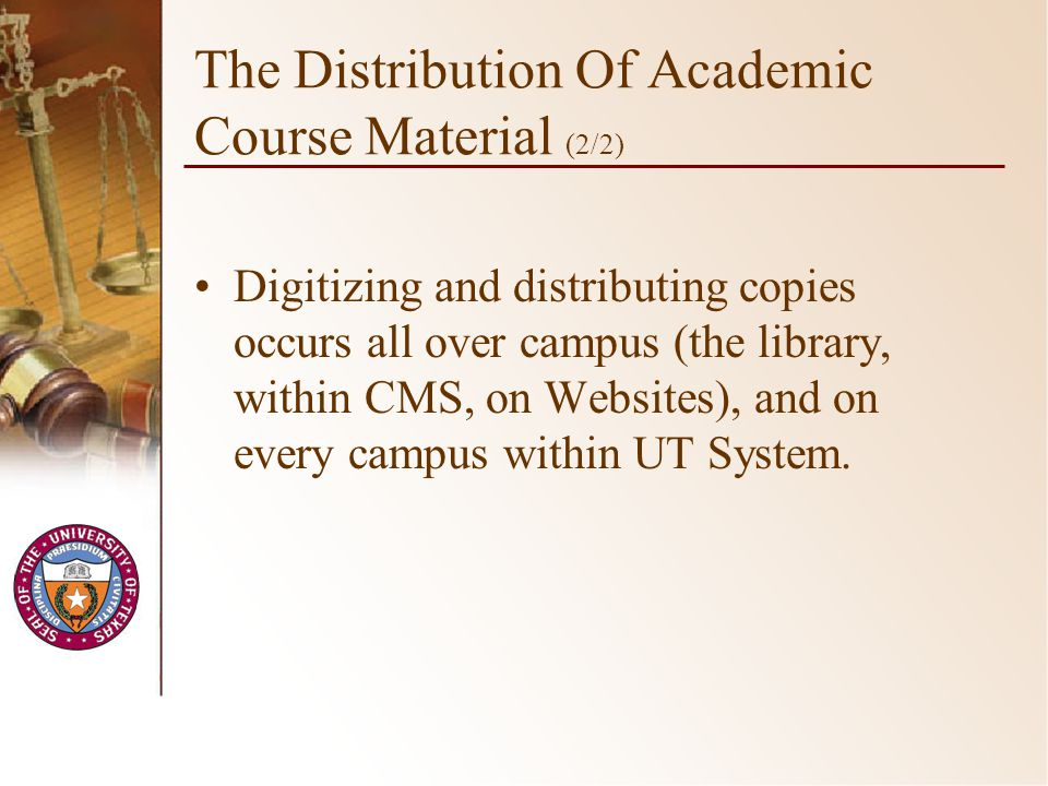 The Distribution Of Academic Course Material (2/2) Digitizing and distributing copies occurs all over campus (the library, within CMS, on Websites), and on every campus within UT System.
