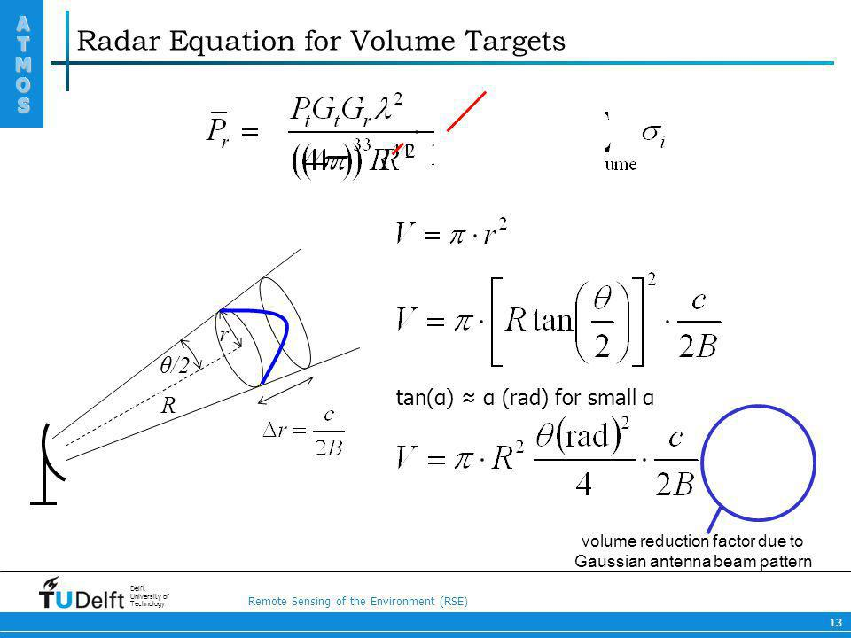 Remote Sensing of the Environment (RSE) ATMOS ATMOS Delft University of Technology 13 Radar Equation for Volume Targets R θ/2 r tan(α) α (rad) for sma