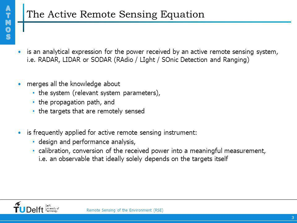 Remote Sensing of the Environment (RSE) ATMOS ATMOS Delft University of Technology 3 The Active Remote Sensing Equation is an analytical expression fo