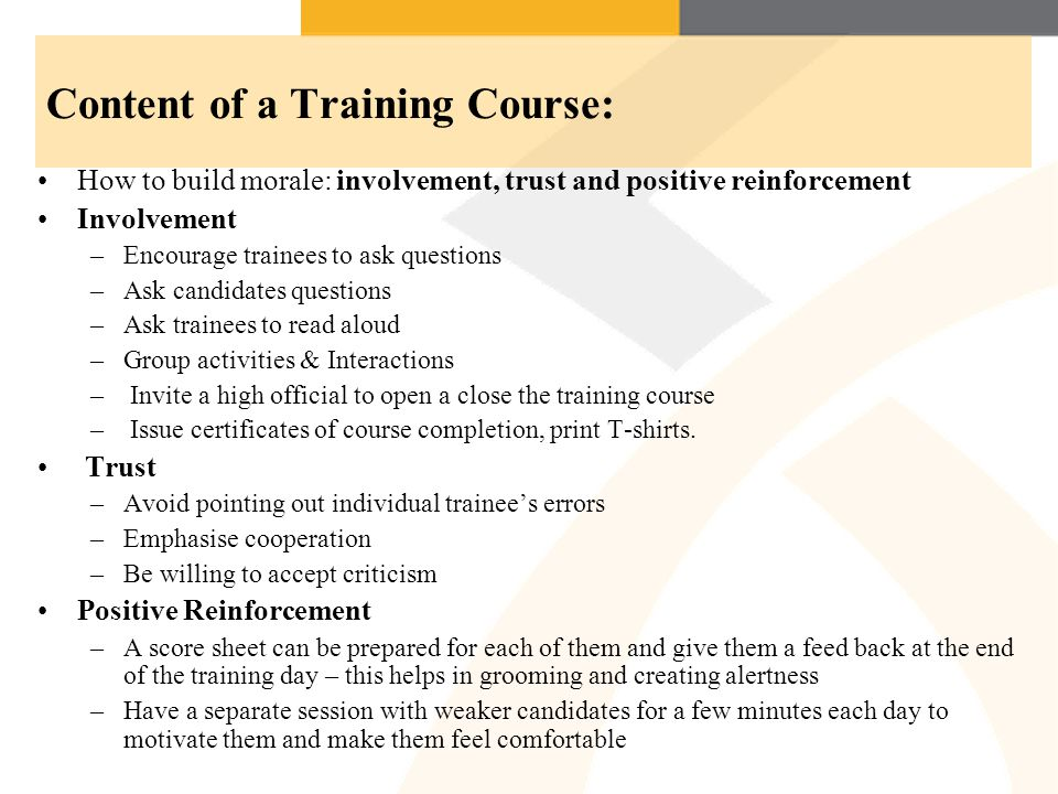 Content of a Training Course: How to build morale: involvement, trust and positive reinforcement Involvement –Encourage trainees to ask questions –Ask candidates questions –Ask trainees to read aloud –Group activities & Interactions – Invite a high official to open a close the training course – Issue certificates of course completion, print T-shirts.
