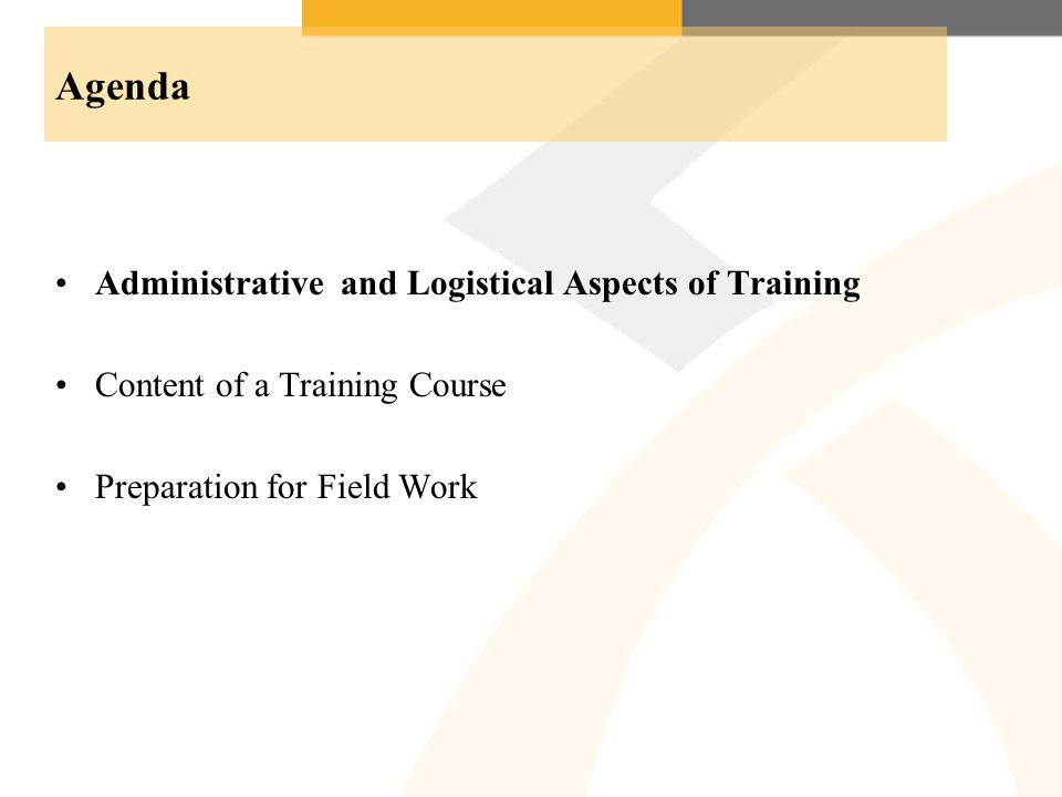 Agenda Administrative and Logistical Aspects of Training Content of a Training Course Preparation for Field Work