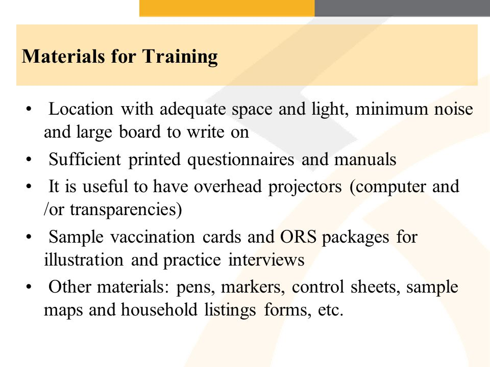 Materials for Training Location with adequate space and light, minimum noise and large board to write on Sufficient printed questionnaires and manuals It is useful to have overhead projectors (computer and /or transparencies) Sample vaccination cards and ORS packages for illustration and practice interviews Other materials: pens, markers, control sheets, sample maps and household listings forms, etc.