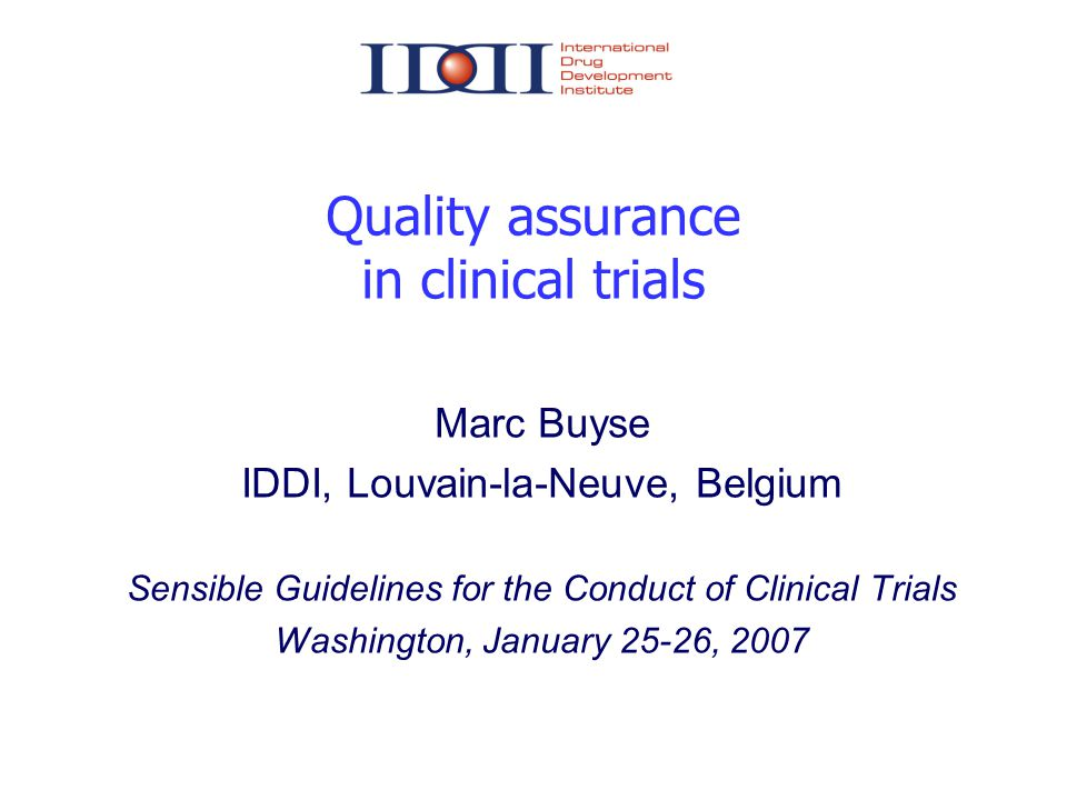 Quality assurance in clinical trials Marc Buyse IDDI, Louvain-la-Neuve, Belgium Sensible Guidelines for the Conduct of Clinical Trials Washington, Jan