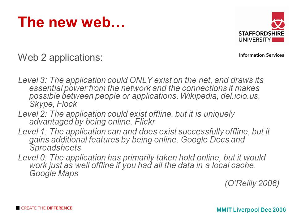 The new web… Web 2 applications: Level 3: The application could ONLY exist on the net, and draws its essential power from the network and the connections it makes possible between people or applications.