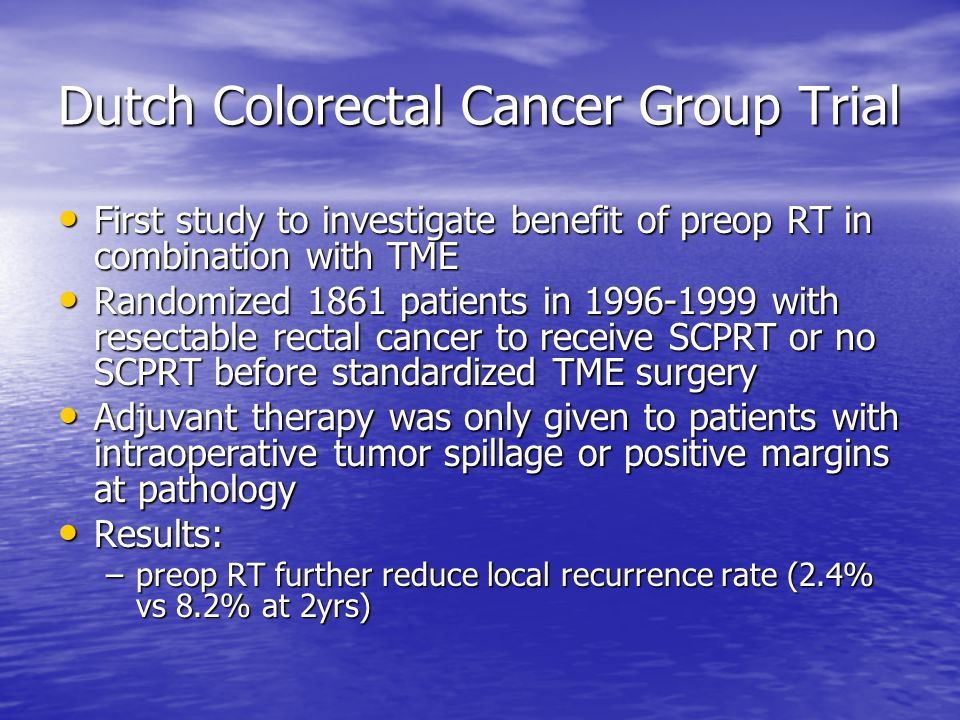 Dutch Colorectal Cancer Group Trial First study to investigate benefit of preop RT in combination with TME First study to investigate benefit of preop