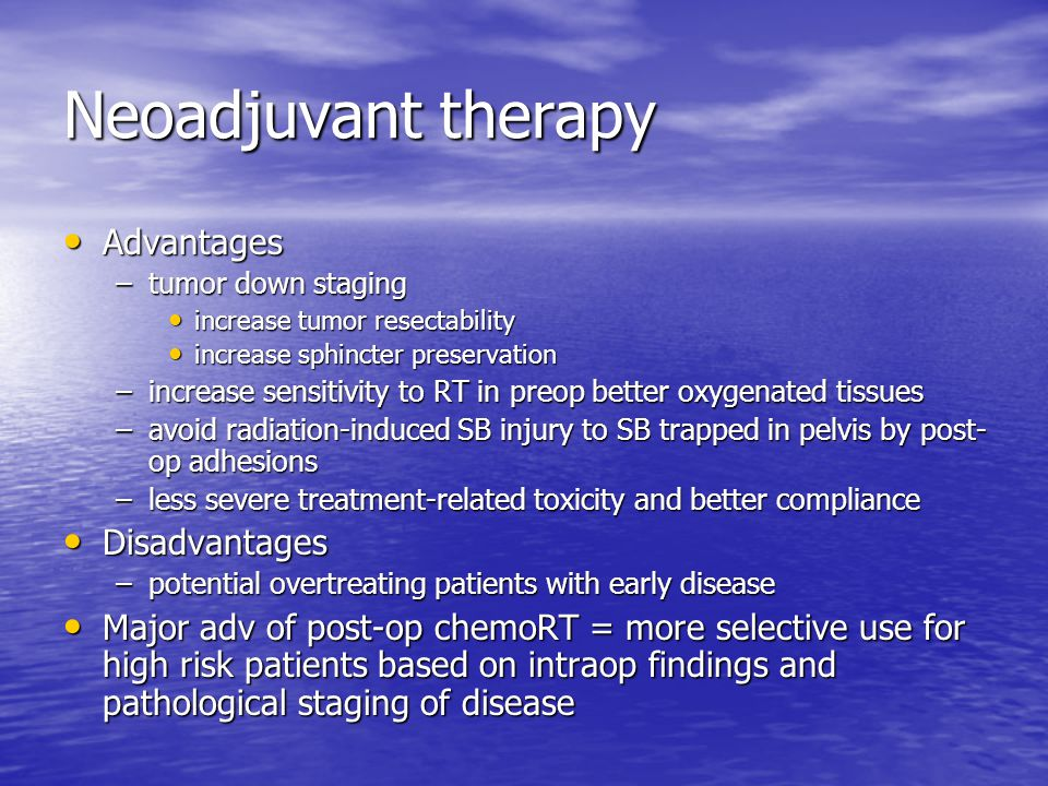 Neoadjuvant therapy Advantages Advantages –tumor down staging increase tumor resectability increase tumor resectability increase sphincter preservatio