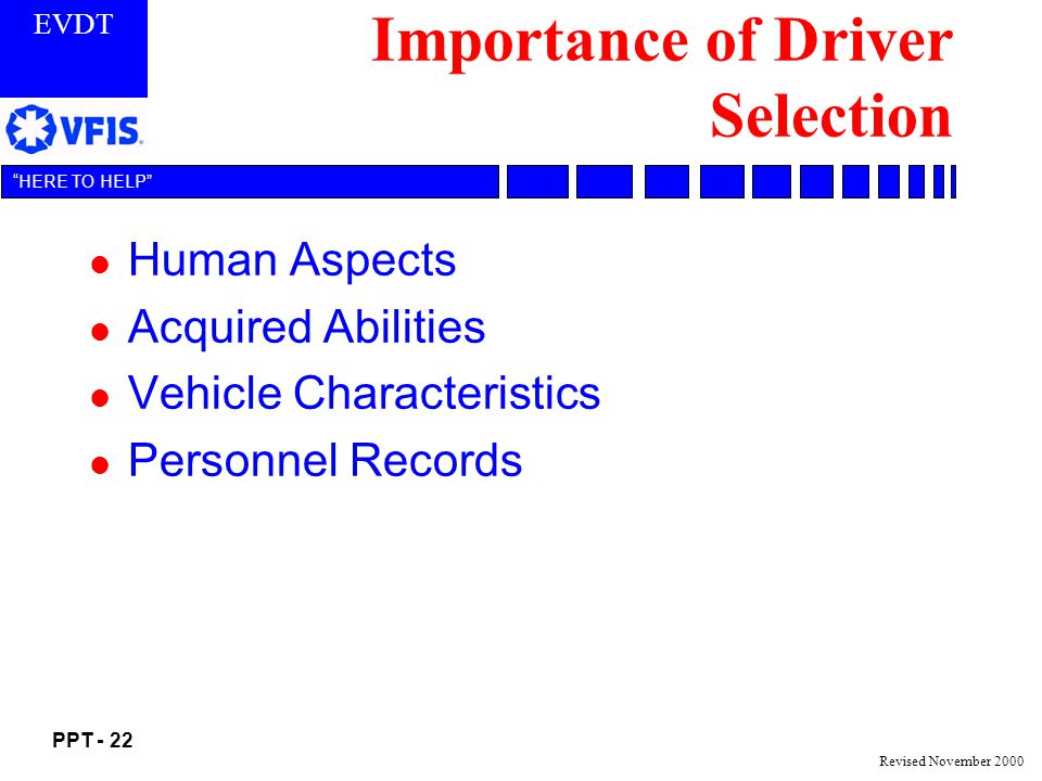 EVDT PPT - 22 HERE TO HELP Revised November 2000 Importance of Driver Selection l Human Aspects l Acquired Abilities l Vehicle Characteristics l Personnel Records
