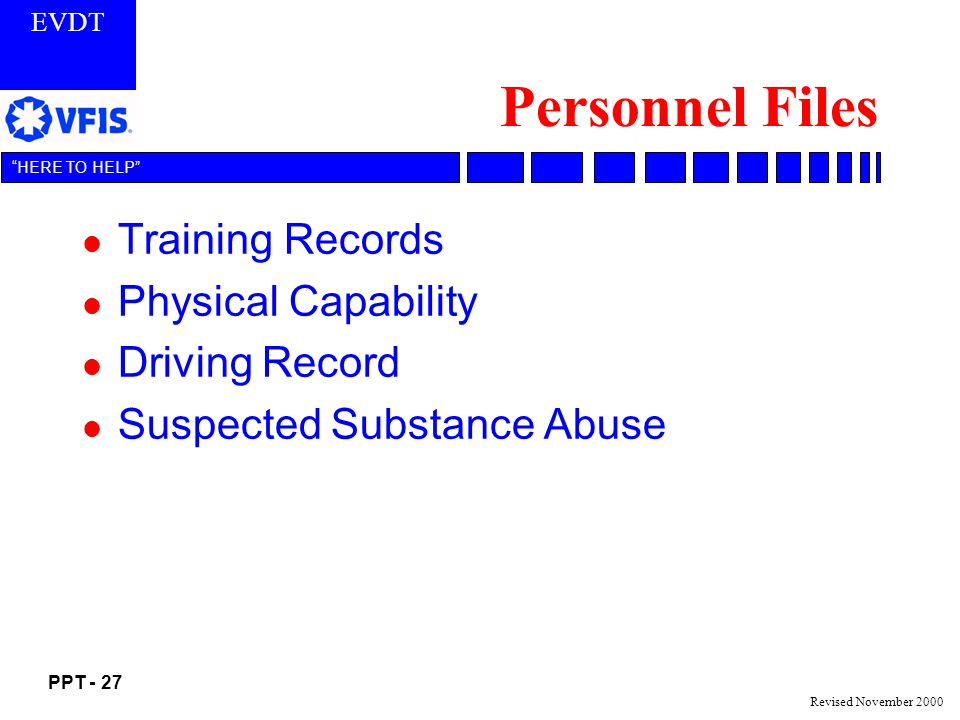 EVDT PPT - 27 HERE TO HELP Revised November 2000 Personnel Files l Training Records l Physical Capability l Driving Record l Suspected Substance Abuse