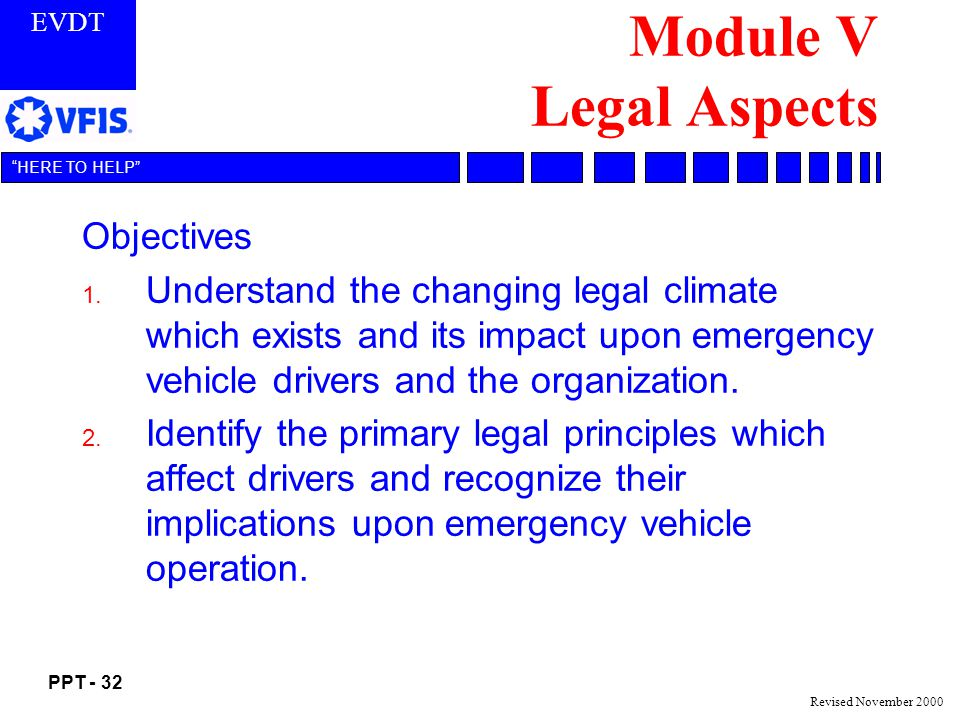 EVDT PPT - 32 HERE TO HELP Revised November 2000 Module V Legal Aspects Objectives 1.