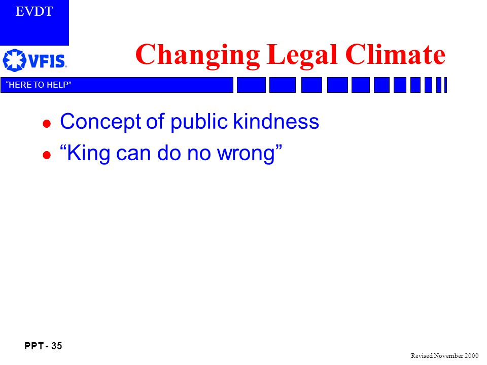 EVDT PPT - 35 HERE TO HELP Revised November 2000 Changing Legal Climate l Concept of public kindness l King can do no wrong