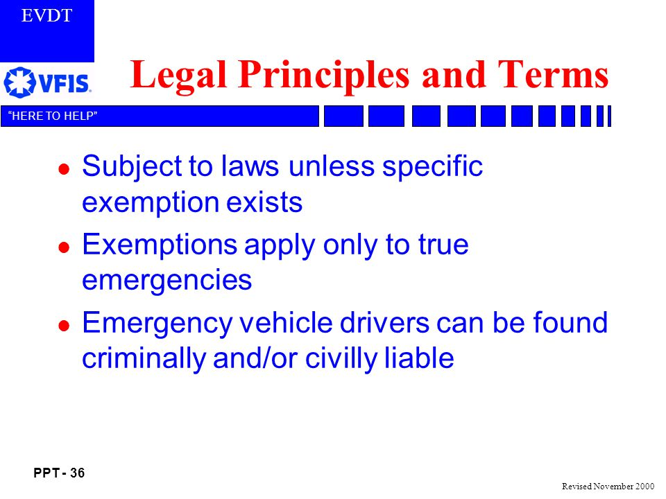 EVDT PPT - 36 HERE TO HELP Revised November 2000 Legal Principles and Terms l Subject to laws unless specific exemption exists l Exemptions apply only to true emergencies l Emergency vehicle drivers can be found criminally and/or civilly liable