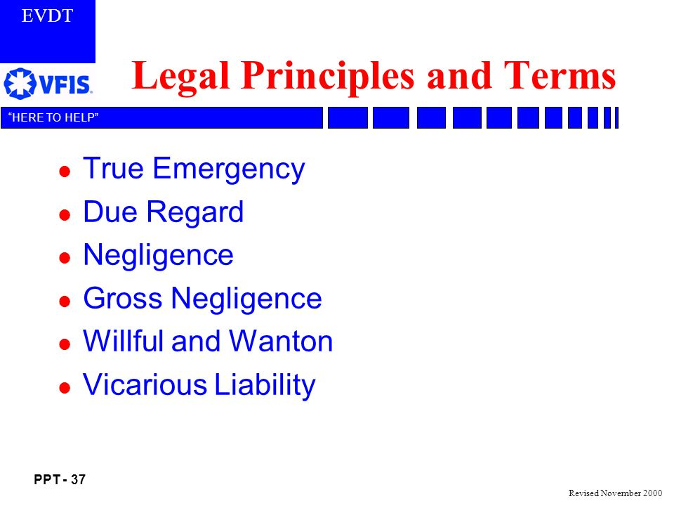 EVDT PPT - 37 HERE TO HELP Revised November 2000 Legal Principles and Terms l True Emergency l Due Regard l Negligence l Gross Negligence l Willful and Wanton l Vicarious Liability