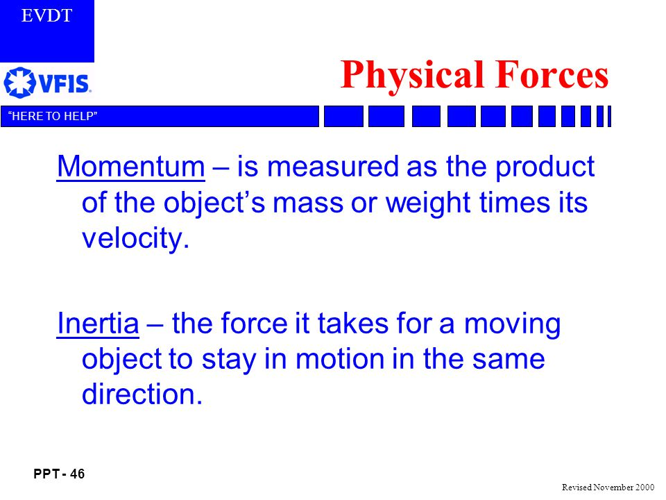 EVDT PPT - 46 HERE TO HELP Revised November 2000 Physical Forces Momentum – is measured as the product of the objects mass or weight times its velocity.