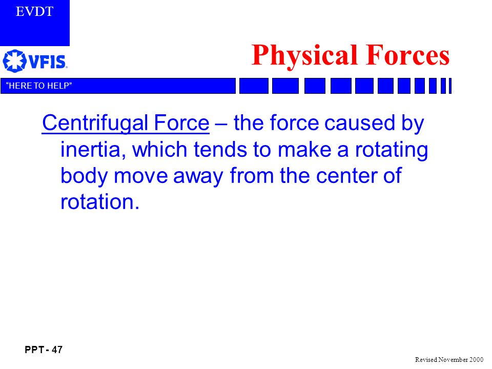 EVDT PPT - 47 HERE TO HELP Revised November 2000 Physical Forces Centrifugal Force – the force caused by inertia, which tends to make a rotating body move away from the center of rotation.