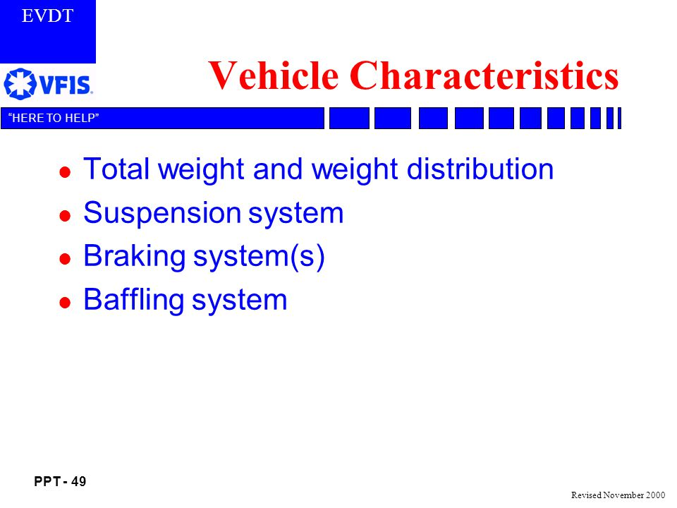 EVDT PPT - 49 HERE TO HELP Revised November 2000 Vehicle Characteristics l Total weight and weight distribution l Suspension system l Braking system(s) l Baffling system