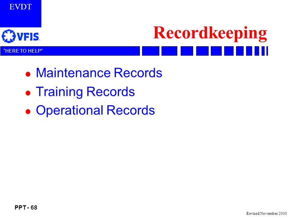 EVDT PPT - 68 HERE TO HELP Revised November 2000 Recordkeeping l Maintenance Records l Training Records l Operational Records