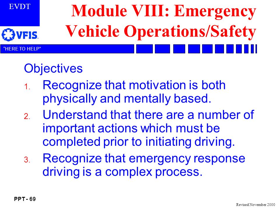 EVDT PPT - 69 HERE TO HELP Revised November 2000 Module VIII: Emergency Vehicle Operations/Safety Objectives 1.