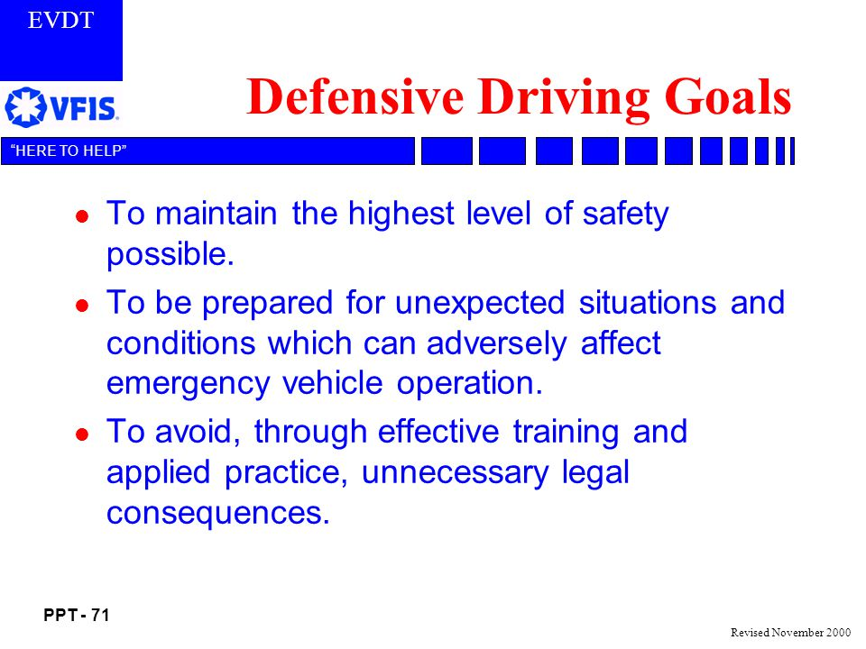 EVDT PPT - 71 HERE TO HELP Revised November 2000 Defensive Driving Goals l To maintain the highest level of safety possible.