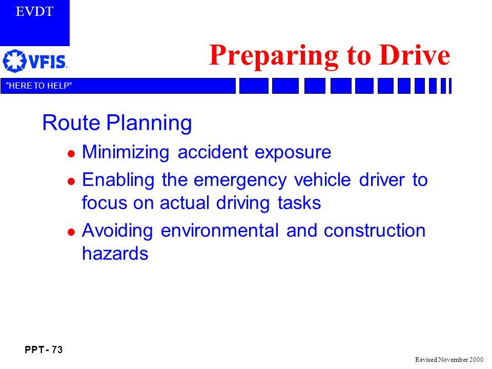 EVDT PPT - 73 HERE TO HELP Revised November 2000 Preparing to Drive Route Planning l Minimizing accident exposure l Enabling the emergency vehicle driver to focus on actual driving tasks l Avoiding environmental and construction hazards