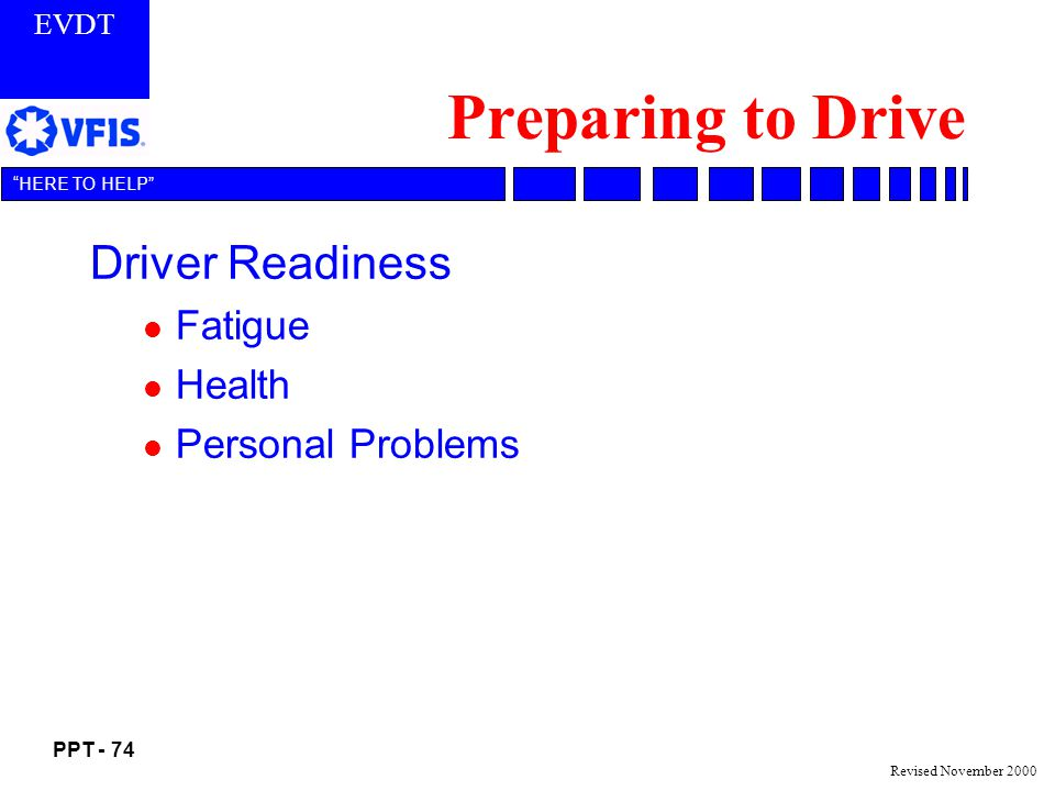 EVDT PPT - 74 HERE TO HELP Revised November 2000 Preparing to Drive Driver Readiness l Fatigue l Health l Personal Problems