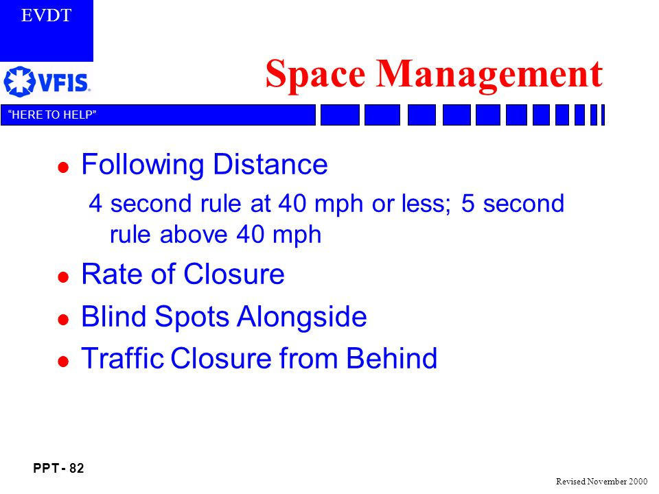 EVDT PPT - 82 HERE TO HELP Revised November 2000 Space Management l Following Distance 4 second rule at 40 mph or less; 5 second rule above 40 mph l Rate of Closure l Blind Spots Alongside l Traffic Closure from Behind