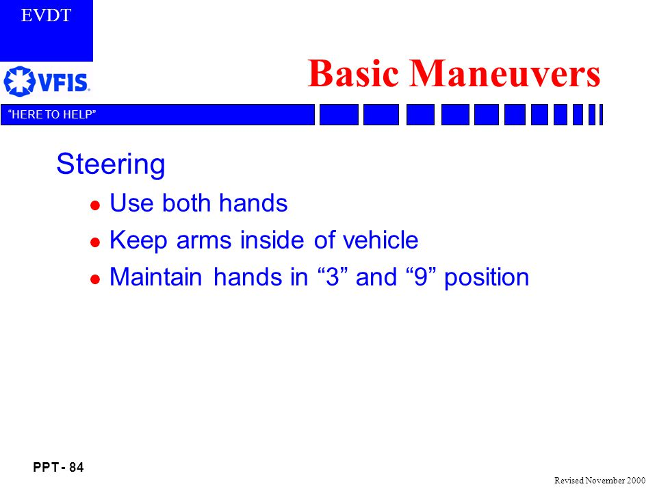 EVDT PPT - 84 HERE TO HELP Revised November 2000 Basic Maneuvers Steering l Use both hands l Keep arms inside of vehicle l Maintain hands in 3 and 9 position