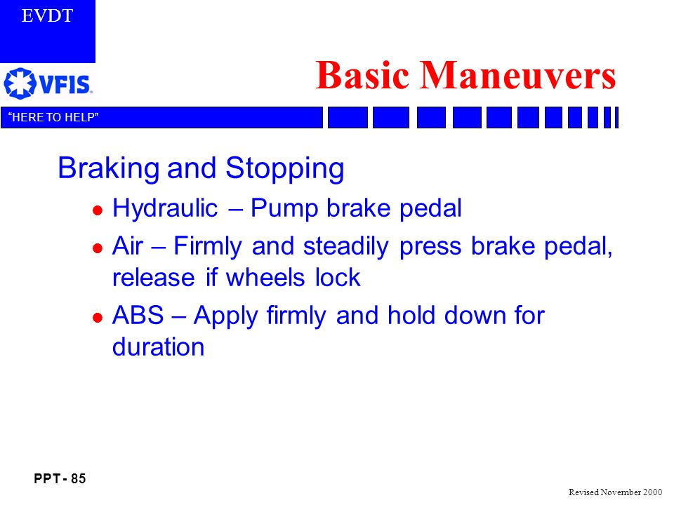 EVDT PPT - 85 HERE TO HELP Revised November 2000 Basic Maneuvers Braking and Stopping l Hydraulic – Pump brake pedal l Air – Firmly and steadily press brake pedal, release if wheels lock l ABS – Apply firmly and hold down for duration