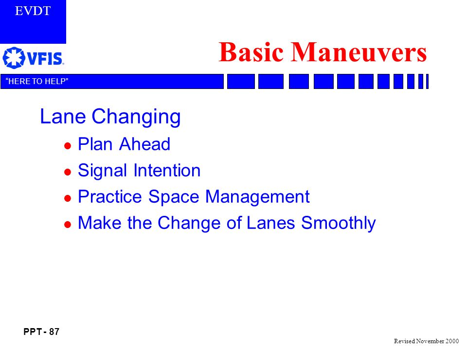 EVDT PPT - 87 HERE TO HELP Revised November 2000 Basic Maneuvers Lane Changing l Plan Ahead l Signal Intention l Practice Space Management l Make the Change of Lanes Smoothly