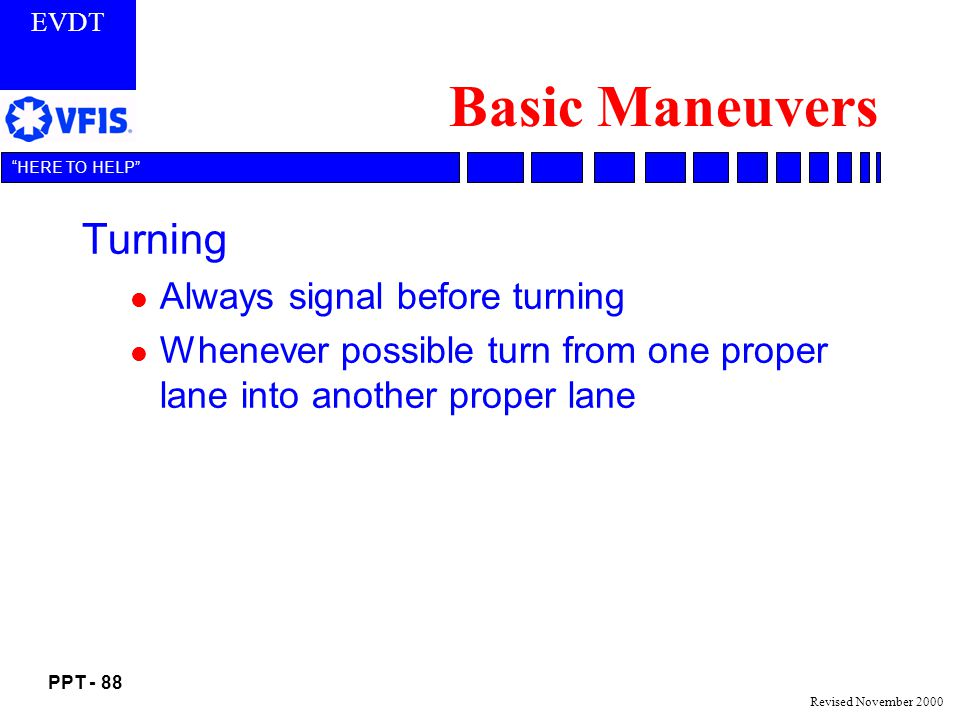 EVDT PPT - 88 HERE TO HELP Revised November 2000 Basic Maneuvers Turning l Always signal before turning l Whenever possible turn from one proper lane into another proper lane