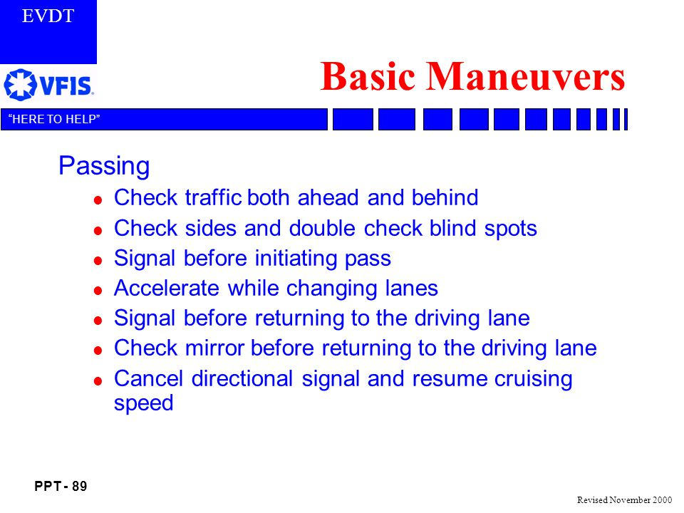EVDT PPT - 89 HERE TO HELP Revised November 2000 Basic Maneuvers Passing l Check traffic both ahead and behind l Check sides and double check blind spots l Signal before initiating pass l Accelerate while changing lanes l Signal before returning to the driving lane l Check mirror before returning to the driving lane l Cancel directional signal and resume cruising speed