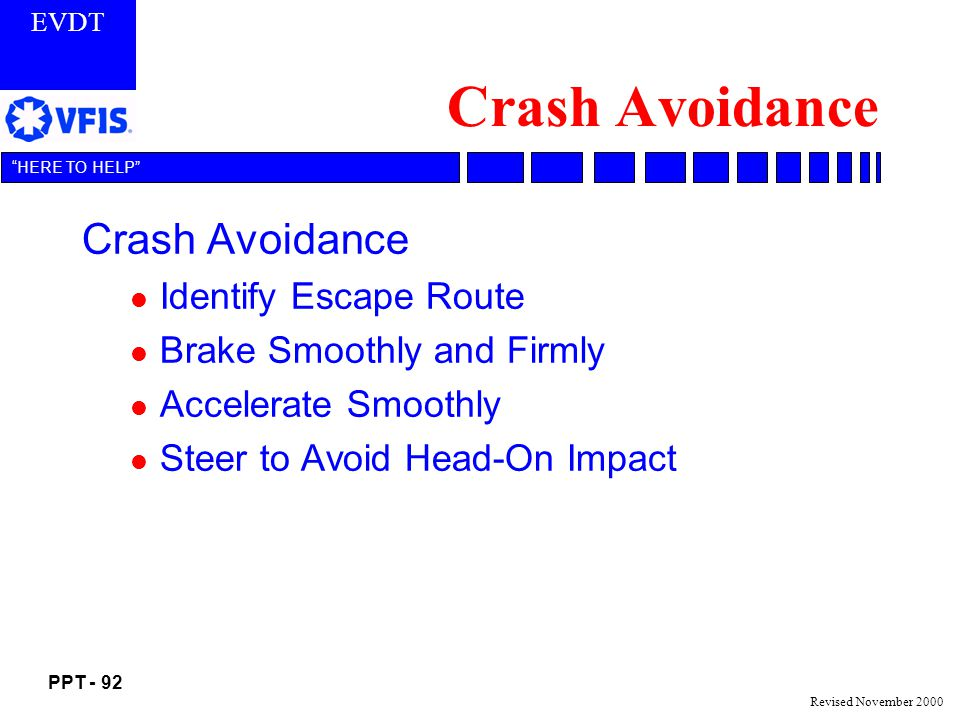 EVDT PPT - 92 HERE TO HELP Revised November 2000 Crash Avoidance l Identify Escape Route l Brake Smoothly and Firmly l Accelerate Smoothly l Steer to Avoid Head-On Impact