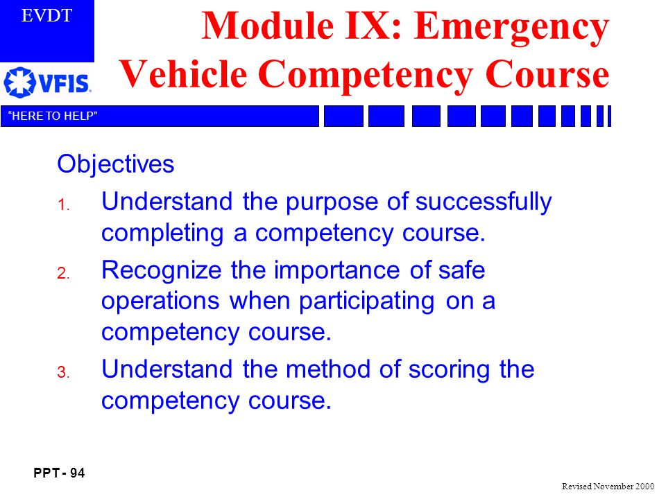 EVDT PPT - 94 HERE TO HELP Revised November 2000 Module IX: Emergency Vehicle Competency Course Objectives 1.