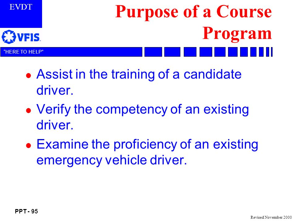 EVDT PPT - 95 HERE TO HELP Revised November 2000 Purpose of a Course Program l Assist in the training of a candidate driver.