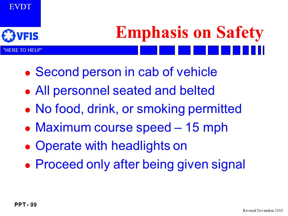 EVDT PPT - 99 HERE TO HELP Revised November 2000 Emphasis on Safety l Second person in cab of vehicle l All personnel seated and belted l No food, drink, or smoking permitted l Maximum course speed – 15 mph l Operate with headlights on l Proceed only after being given signal
